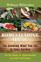 Homesteading Ideas for Growing What You Eat In Your Garden - No BS Guide on Homesteading and Self Sufficiency ebook by William Whittaker