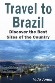 Travel to Brazil: Discover the Best Sites of the Country ebook by Vida Jones