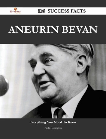 Aneurin Bevan 106 Success Facts - Everything you need to know about Aneurin Bevan ebook by Paula Harrington