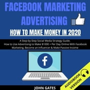Facebook Marketing Advertising - How To Make Money In 2020: A Step-By-Step Social Media Strategy Guide. How To Use Advertising To Make $1000+ Per Day Online With Facebook Marketing, Become An Influencer & Make Passive Income audiobook by John Gates