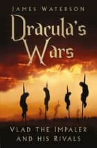 Dracula's Wars - Vlad the Impaler and his Rivals ebook by James Waterson