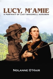 Lucy, M'amie - A Portrait of Lucy Bakewell Audubon ebook by Nolanne O'Hair