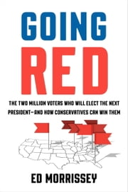 Going Red - The Two Million Voters Who Will Elect the Next President--and How Conservatives Can Win Them ebook by Ed Morrissey