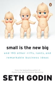 Small is the New Big - And 183 Other Riffs, Rants and Remarkable Business Ideas ebook by Seth Godin