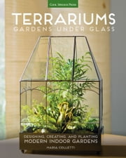 Terrariums - Gardens Under Glass - Designing, Creating, and Planting Modern Indoor Gardens ebook by Maria Colletti