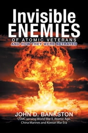 Invisible Enemies of Atomic Veterans - And How They Were Betrayed ebook by John D. Bankston