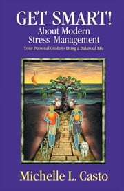 Get Smart! About Modern Stress Management: Your Personal Guide to Living a Balanced Life ebook by Casto, Michelle L.