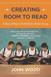 Creating Room to Read - A Story of Hope in the Battle for Global Literacy ebook by John Wood