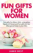 Fun Gifts for Women: The Ultimate Guide to Do Something Special for All Roles of Women in Your Life. Fun gifts For Mom, Fun Girl Gifts (a daughter figure), Fun gifts for a friend and Fun gifts for Her - Fun Gift Ideas For Women ebook by Jamie Best