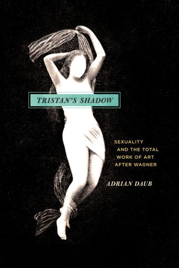 Tristan's Shadow - Sexuality and the Total Work of Art after Wagner ebook by Adrian Daub