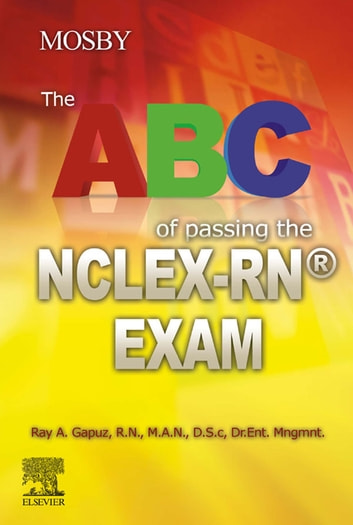 The ABC of Passing the NCLEX-RN® Exam - E-Book ebook by Ray A Gapuz, R.N., M.A.N., D.Sc., Dr. Ent. Mgnt.