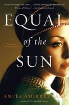 Equal of the Sun ebook by Anita Amirrezvani