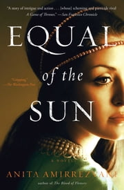 Equal of the Sun - A Novel ebook by Anita Amirrezvani