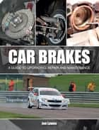 Car Brakes - A Guide to Upgrading, Repair and Maintenance ebook by Jon Lawes