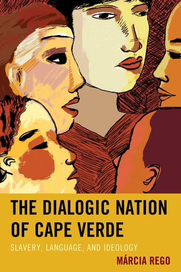 The Dialogic Nation of Cape Verde - Slavery, Language, and Ideology ebook by Márcia Rego
