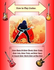 How to Play Guitar: Guitar Basics On Guitar Chords, Guitar Scales, Guitar Licks, Guitar Tricks, and Guitar Theory for Acoustic Guitar, Electric Guitar and Bass Guitar ebook by Steve Colburne, Malibu Publishing