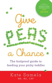 Give Peas a Chance - The Foolproof Guide to Feeding Your Picky Toddler ebook by Kate Samela