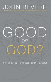 Good or God? - Why Good Without God Isn't Enough ebook by John Bevere