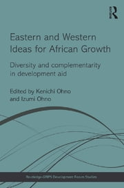 Eastern and Western Ideas for African Growth - Diversity and Complementarity in Development Aid ebook by Kenichi Ohno,Izumi Ohno