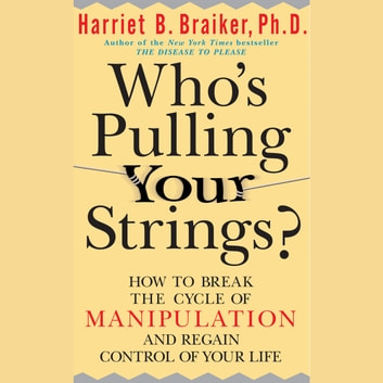 Who's Pulling Your Strings?: How to Break the Cycle of Manipulation and Regain Control of Your Life audiobook by Harriet Braiker