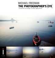 The Photographer's Eye - Composition and Design for Better Digital Photos ebook by Michael Freeman