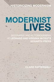 Modernist Lives - Biography and Autobiography at Leonard and Virginia Woolf's Hogarth Press ebook by Dr Claire Battershill