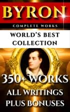 Lord Byron Complete Works – World's Best Collection - 350+ Works - All Poetry, Poems, Plays, Rarities Incl. Don Juan, Manfred, The Gauier Plus Biography and Bonuses ebook by