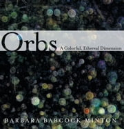 Orbs - A Colorful, Ethereal Dimension ebook by Barbara Babcock Minton