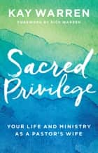 Sacred Privilege - Your Life and Ministry as a Pastor's Wife ebook by Kay Warren, Rick Warren