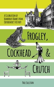 Frogley, Cockhead & Crutch - A Celebration of Humorous Names from Oxfordshire's History ebook by Paul Sullivan