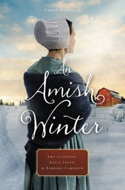 An Amish Winter - Home Sweet Home, A Christmas Visitor, When Winter Comes ebook by Amy Clipston, Kelly Irvin, Barbara Cameron