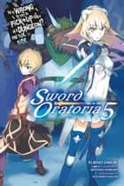 Is It Wrong to Try to Pick Up Girls in a Dungeon? On the Side: Sword Oratoria, Vol. 5 (light novel) ebook by Fujino Omori, Kiyotaka Haimura