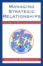 Managing Strategic Relationships - The Key to Business Success ebook by Leonard Greenhalgh