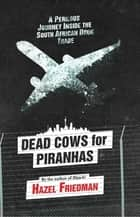 Dead Cows for Piranhas - A Perilous Journey Inside the Drug Trade ebook by Hazel Friedman