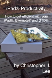 iPad® Productivity: How to get efficient with your iPad®, Evernote® and GTD® ebook by Christopher Lee