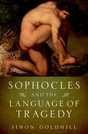 Sophocles and the Language of Tragedy ebook by Simon Goldhill