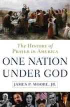 One Nation Under God - The History of Prayer in America eBook by James P. Moore, Jr.