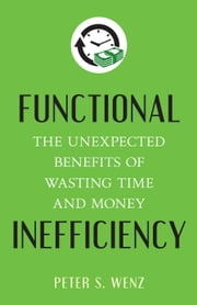 Functional Inefficiency - The Unexpected Benefits of Wasting Time and Money ebook by Peter S. Wenz