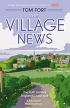 The Village News - The Truth Behind England's Rural Idyll ebook by Tom Fort