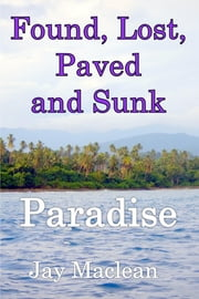 Found, Lost, Paved and Sunk - Paradise ebook by Jay Maclean