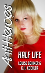 Half Life (Anti-Heroes Book III) ebook by Louise Bohmer,K.H. Koehler