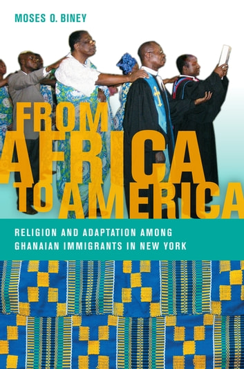 From Africa to America - Religion and Adaptation among Ghanaian Immigrants in New York ebook by Moses O. Biney