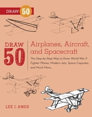 Draw 50 Airplanes, Aircraft, and Spacecraft - The Step-by-Step Way to Draw World War II Fighter Planes, Modern Jets, Space Capsules, and Much More... ebook by Lee J. Ames