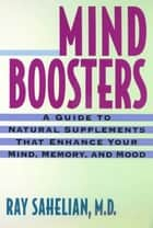 Mind Boosters - A Guide to Natural Supplements That Enhance Your Mind, Memory, and Mood ebook by Dr. Ray Sahelian