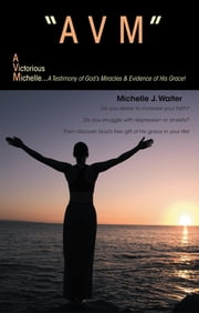 """AVM"" A VICTORIOUS MICHELLE - A Testimony Of God's Miracles & Evidence Of His Grace! ebook by Michelle J. Walter"