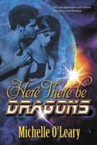 Here There Be Dragons ebook by Michelle  O'Leary