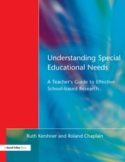 Understanding Special Educational Needs - A Teacher's Guide to Effective School Based Research ebook by Ruth Kershner,Roland Chaplain