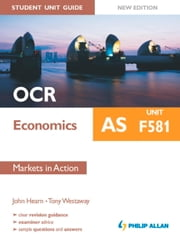 OCR AS Economics Student Unit Guide New Edition: Unit F581 Markets in Action ebook by John Hearn,Tony Westaway