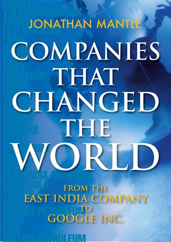 Companies That Changed the World - From the East India Company to Google Inc. ebook by Jonathan Mantle