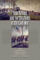 Field Armies and Fortifications in the Civil War - The Eastern Campaigns, 1861-1864 ebook by Earl J. Hess